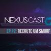 Nexus Cast #2: Recrute um Smurf